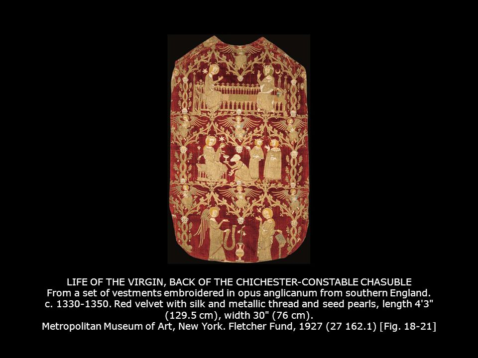 LIFE OF THE VIRGIN, BACK OF THE CHICHESTER-CONSTABLE CHASUBLE From a set of vestments embroidered in opus anglicanum from southern England. c. 1330-1350. Red velvet with silk and metallic thread and seed pearls, length 4 3 (129.5 cm), width 30 (76 cm). Metropolitan Museum of Art, New York. Fletcher Fund, 1927 (27 162.1) [Fig. 18-21]